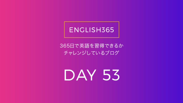 英語習得チャレンジ「53日目」…何か毎日やるものを決めたいの巻