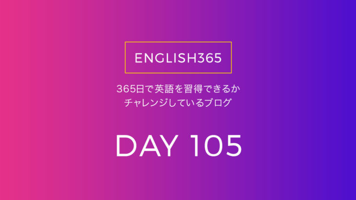 英語習得チャレンジ「105日目」…今日も地味にあれこれ
