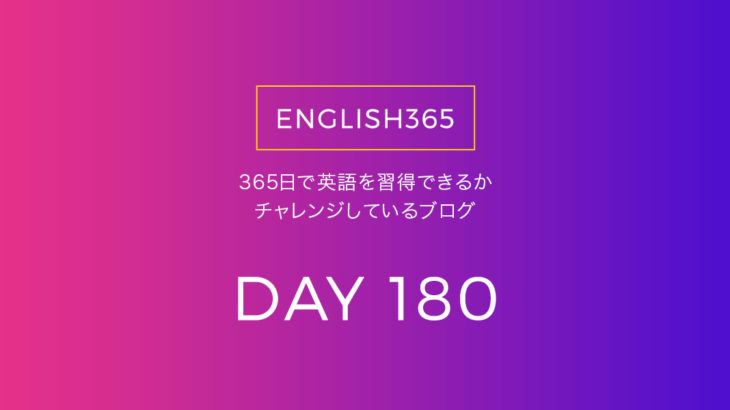 英語習得チャレンジ「180日目」…実際に使われてるものから学んでゆこう